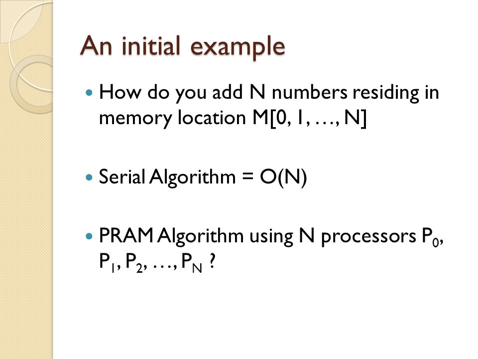 An initial example How do you add N numbers residing in memory location M[0, 1, …, N] Serial Algorithm = O(N)